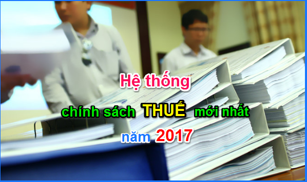 he thong chinh sach thue Cập nhật hệ thống chính sách thuế 2017 mới nhất