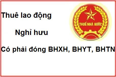 thue lao dong nghi huu DN thuê lao động nghỉ hưu có phải đóng BHXH, BHYT, BHTN